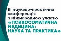 ІІІ науково-практична конференція з міжнародною участю «ПСИХОСОМАТИЧНА МЕДИЦИНА: НАУКА ТА ПРАКТИКА»