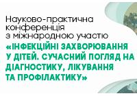 Науково-практична конференція з міжнародною участю «ІНФЕКЦІЙНІ ЗАХВОРЮВАННЯ У ДІТЕЙ. СУЧАСНИЙ ПОГЛЯД НА ДІАГНОСТИКУ, ЛІКУВАННЯ ТА ПРОФІЛАКТИКУ»